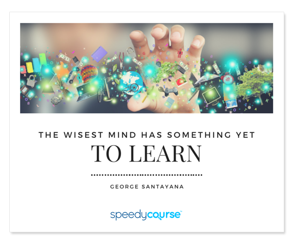 """The wisest mind has something yet to learn."" ― George Santayana"