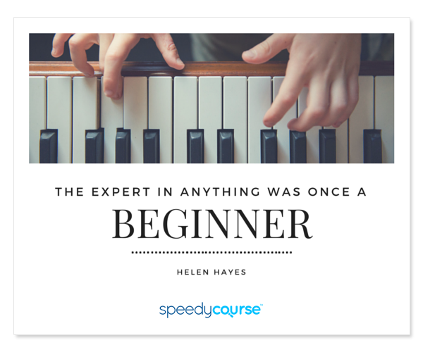 """The expert in anything was once a beginner."" ― Helen Hayes"