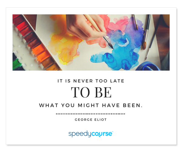 """It's never too late to be what you might have been."" ― George Eliot"