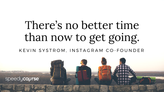 """""""There's no better time than now to get going."""" — Kevin Systrom, Instagram co-founder"""