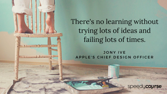 """""""There's no learning without trying lots of ideas and failing lots of times."""" Jony Ive, Apple's Chief Design Officer"""