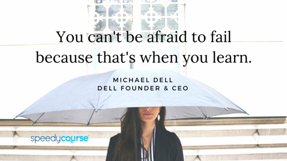 """""""You can't be afraid to fail because that's when you learn."""" – Michael Dell"""
