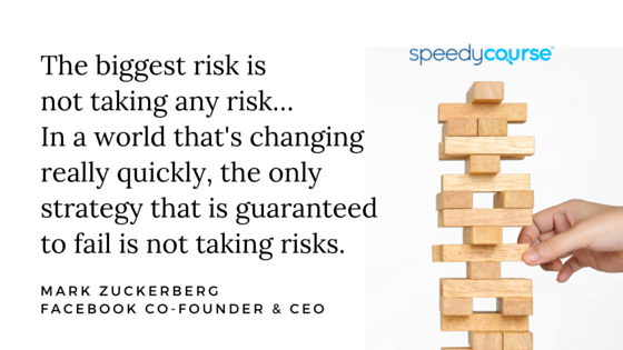 """""""The biggest risk is not taking any risk… In a world that changing really quickly, the only strategy that is guaranteed to fail is not taking risks."""" — Mark Zuckerberg, Facebook co-founder and CEO"""
