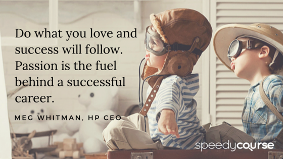 """""""Do what you love and success will follow. Passion is the fuel behind a successful career."""" — Meg Whitman, Hewlett-Packard CEO"""