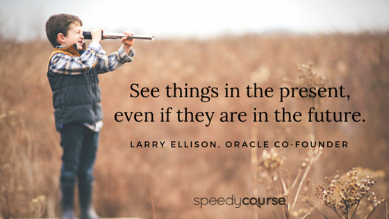 """""""See things in the present, even if they are in the future."""" — Larry Ellison, Oracle co-founder"""