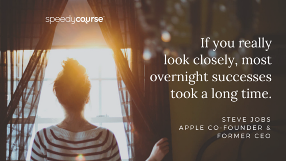 """""""If you really look closely, most overnight successes took a long time."""" — Steve Jobs, Apple co-founder and former CEO"""