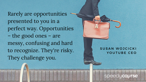 """""""Rarely are opportunities presented to you in a perfect way. In a nice little box with a yellow bow on top. 'Here, open it, it's perfect. You'll love it.' Opportunities – the good ones – are messy, confusing and hard to recognize. They're risky. They challenge you."""" — Susan Wojcicki, YouTube CEO"""